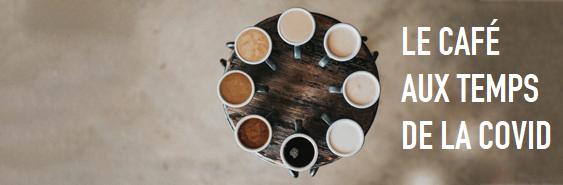 LE CAFÉ AUX TEMPS DE LA COVID